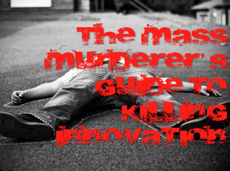 The Mass Murderer's Guide To Killing Innovation - a business how-to based on the MOs of notorious killers