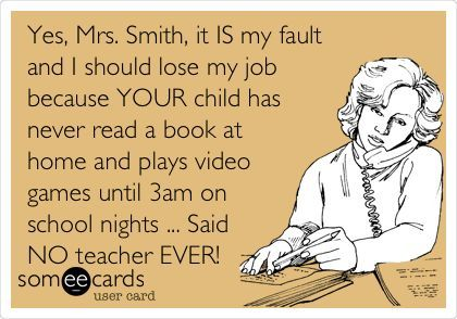 Yes, Mrs. Smith, it IS my fault and I should lose my job because YOUR child has never read a book at home and plays video games until 3am on school nights ... Said NO teacher EVER!  ......... I just made this one on someecards :-)