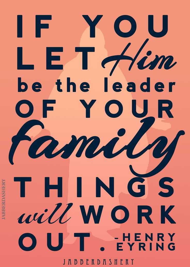 If you let him be the leader of your family things will work out. -Henry B. Eyring From his talk in the April 2014 LDS Conference #LDSConf