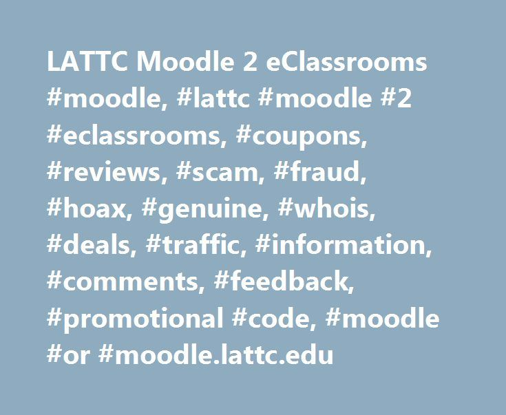 LATTC Moodle 2 eClassrooms #moodle, #lattc #moodle #2 #eclassrooms, #coupons, #reviews, #scam, #fraud, #hoax, #genuine, #whois, #deals, #traffic, #information, #comments, #feedback, #promotional #code, #moodle #or #moodle.lattc.edu http://liberia.remmont.com/lattc-moodle-2-eclassrooms-moodle-lattc-moodle-2-eclassrooms-coupons-reviews-scam-fraud-hoax-genuine-whois-deals-traffic-information-comments-feedback-promotional-code/  # MOODLE.LATTC.EDU Skip to main content. You are not logged in. (…