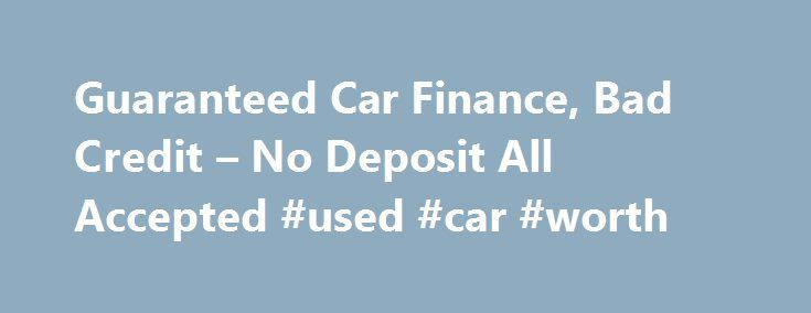 Guaranteed Car Finance, Bad Credit – No Deposit All Accepted #used #car #worth http://cars.remmont.com/guaranteed-car-finance-bad-credit-no-deposit-all-accepted-used-car-worth/  #guaranteed car finance # Your Choice For Guaranteed Car Finance Up to 250 Cashback Credit Problems no longer have to hold you back from buying the car you want. Even if you have no or poor credit history we can help you so apply online today 19.9% APR Typical with no deposit. Usedcarfinancequote.co.uk 2015 If…The…