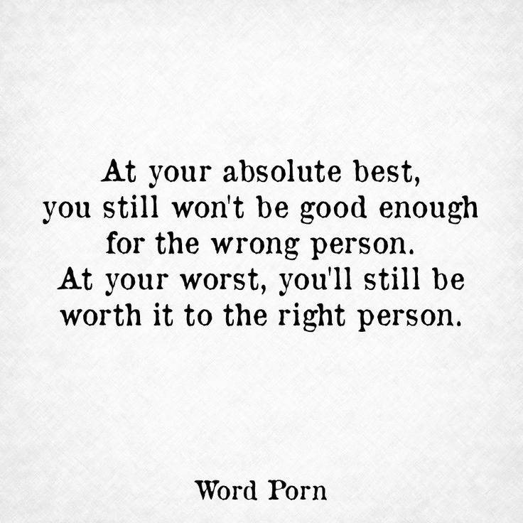 At your absolute best, you still won't be good enough for the wrong person. At your worst, you'll still be worth it to the right person.