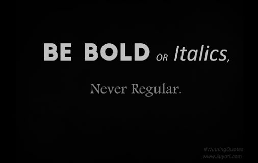 Winners Quote - Be bold or Italics, but never be regular.