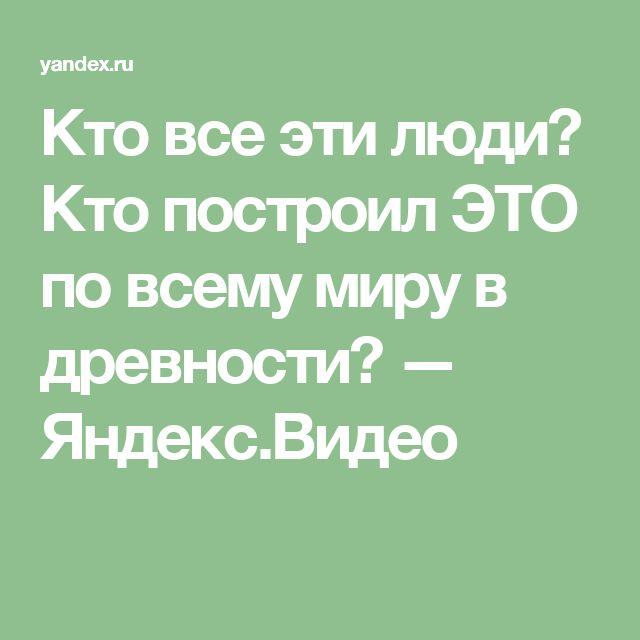 Кто все эти люди?  Кто построил ЭТО по всему миру в древности? — Яндекс.Видео