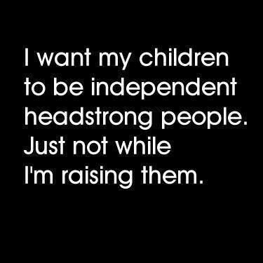 """""""I want my children to be independent headstrong people. Just not while I'm raising them."""" Truth?  Right. This. Are """"Personality Time Release Capsules"""" a thing yet? Scientists, please consider.  Thanks Single Dad Laughing #drrobyn #parenting"""