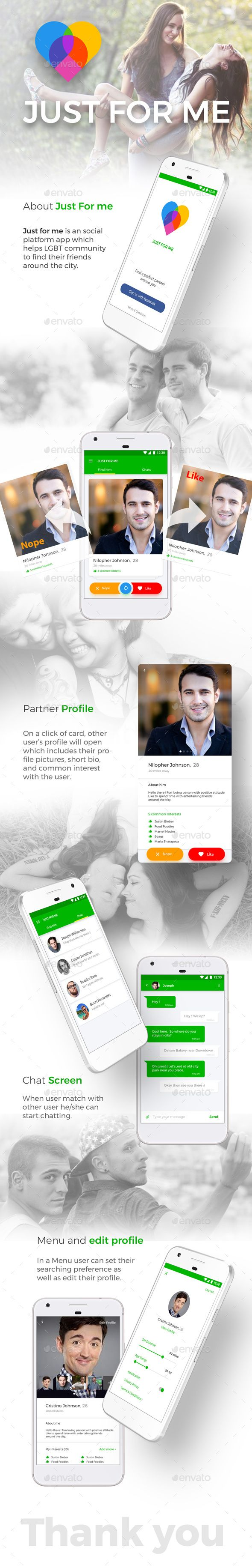 Dating App UI Kit like Tinder | Just For Me for Android + iOS Just for me app UI kit has fully layered and editable, high resolution screens and comes in Photoshop CC 2015 format.  Just for me is an social platform app which helps LGBT community to find their friends around the city.