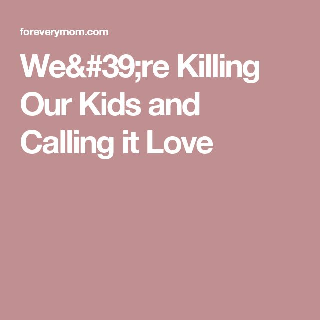 We're Killing Our Kids and Calling it Love