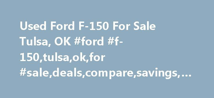 Used Ford F-150 For Sale Tulsa, OK #ford #f-150,tulsa,ok,for #sale,deals,compare,savings,free #listing,buy,sell http://bahamas.remmont.com/used-ford-f-150-for-sale-tulsa-ok-ford-f-150tulsaokfor-saledealscomparesavingsfree-listingbuysell/  # Used Ford F-150 for Sale in Tulsa, OK Text Search To search for combination of words or phrases, separate items with commas. For example, entering Factory Warranty, Bluetooth will show all listings with both the phrase Factory Warranty and the word…