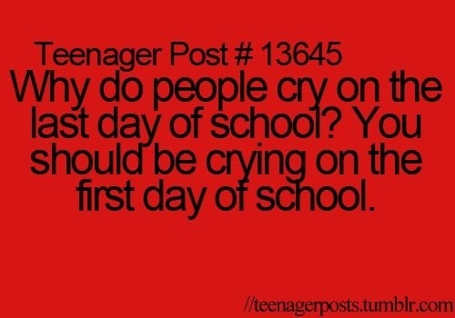 I cried on my last day of school because it was the last