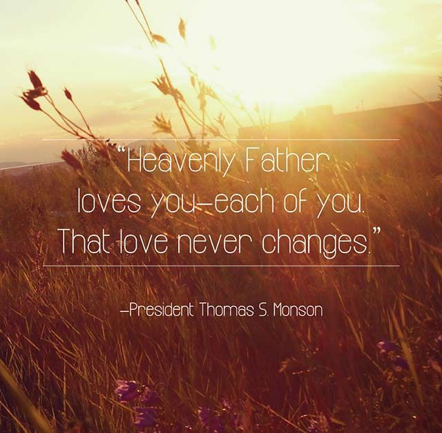 """Heavenly Father loves you—each of you. That love never changes"" Inspirational quote by President Thomas S. Monson"