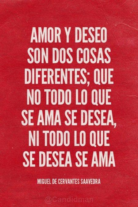 """#Amor y #Deseo son dos cosas diferentes; que no todo lo que se ama se desea, ni todo lo que se desea se ama""""."""