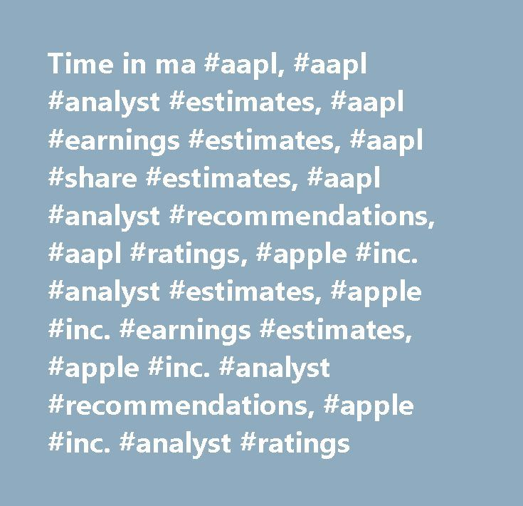 Time in ma #aapl, #aapl #analyst #estimates, #aapl #earnings #estimates, #aapl #share #estimates, #aapl #analyst #recommendations, #aapl #ratings, #apple #inc. #analyst #estimates, #apple #inc. #earnings #estimates, #apple #inc. #analyst #recommendations, #apple #inc. #analyst #ratings http://montana.remmont.com/time-in-ma-aapl-aapl-analyst-estimates-aapl-earnings-estimates-aapl-share-estimates-aapl-analyst-recommendations-aapl-ratings-apple-inc-analyst-estimates-apple-inc-earni/  # Apple…