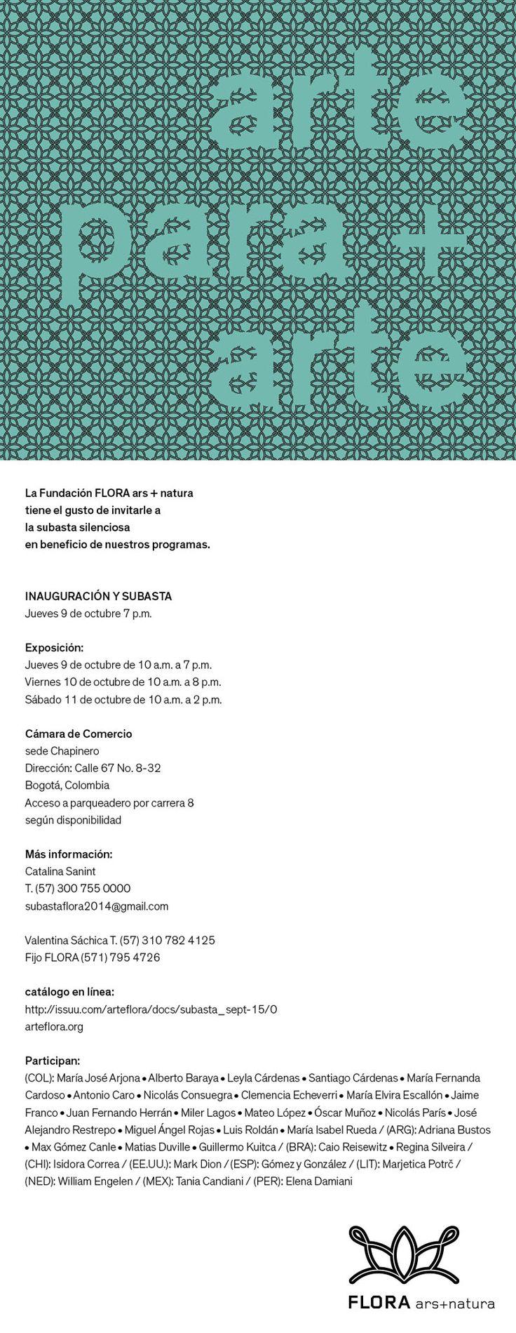 FLORA lo invita a la subasta silenciosa en beneficio de nuestros programas de 2015.  Cámara de Comercio de Bogotá, Sede Chapinero  Conozca el catálogo en línea: http://issuu.com/arteflora/docs/subasta_sept-15   Más información: subastaflora2014@gmail.com Catalina Sanint, T: (57) 300 755 0000 Valentina Sáchica T: (57) 310 782 4125 Flora Ars+Natura T: (57) 1 7954726