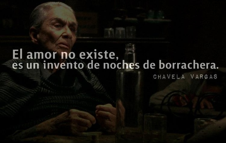 Love does not exist, is an invention of drunken nights. Chavela Vargas