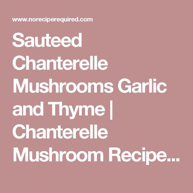 Sauteed Chanterelle Mushrooms Garlic and Thyme | Chanterelle Mushroom Recipes | No Recipe Required