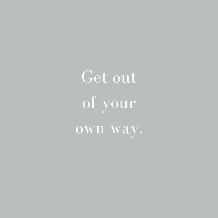 Get out of your own way. Words of wisdom.