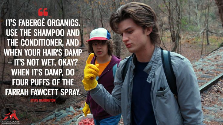 Steve Harrington: It's Fabergé Organics. Use the shampoo and the conditioner, and when your hair's damp – it's not wet, okay? When it's damp, do four puffs of the Farrah Fawcett spray. More on: https://www.magicalquote.com/series/stranger-things/ #strangerthings #strangerthingsseason2 #steveharrington