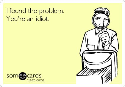 I found your problem. You're an idiot