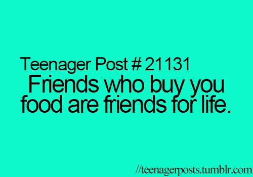 'Friends who buy you food are friends for life' - too true!