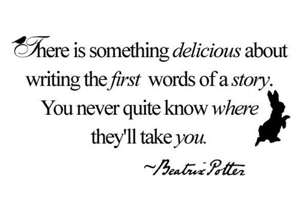 """There is something delicious about writing the first words of a story. You never quite know where they'll take you.""  - Beatrix Potter"
