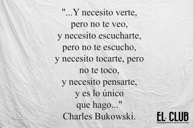 """Charles Bukowski – """"… Y necesito verte, pero no te veo, y necesito escucharte, pero no te escucho, y necesito tocarte, pero no te toco, y necesito pensarte, y es lo único que hago…"""""""