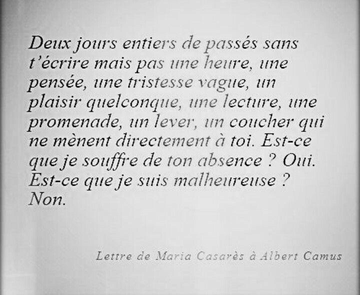 """""""Deux jours entiers de passés sans t'écrire mais pas une heure, une pensée, une tristesse vague, un plaisir quelconque, une lecture, une promenade, un lever, un coucher qui ne mènent directement à toi. Est-ce que je souffre de ton absence ? Oui. Est-ce que je suis malheureuse ? Non."""" - [Lettre de Maria Casarèz à Albert Camus]"""