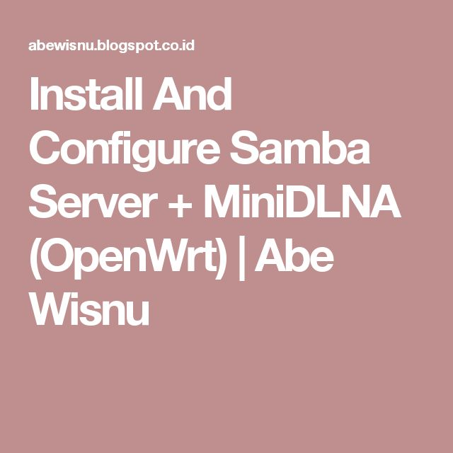 Install And Configure Samba Server + MiniDLNA (OpenWrt) | Abe Wisnu