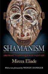 Shamanism: Archaic Techniques of Ecstasy Mircea Eliade Translated from the French by Willard R. Trask With a new foreword by Wendy Doniger