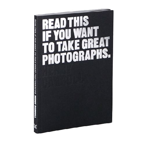 HENRY CARROL / Read This If You Want to Take Great Photographs