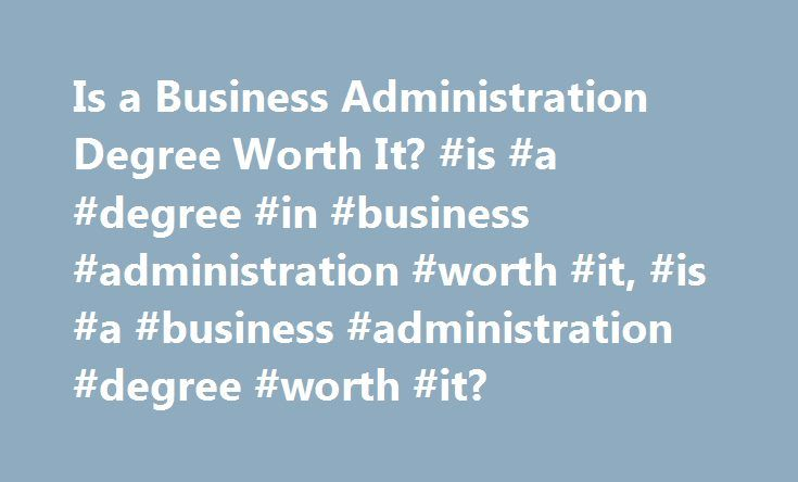 Is a Business Administration Degree Worth It? #is #a #degree #in #business #administration #worth #it, #is #a #business #administration #degree #worth #it? http://tampa.remmont.com/is-a-business-administration-degree-worth-it-is-a-degree-in-business-administration-worth-it-is-a-business-administration-degree-worth-it/  # Is a Business Administration Degree Worth It? With the state of the economy these days, a versatile degree, such as Business Administration, seems like a good idea in order…