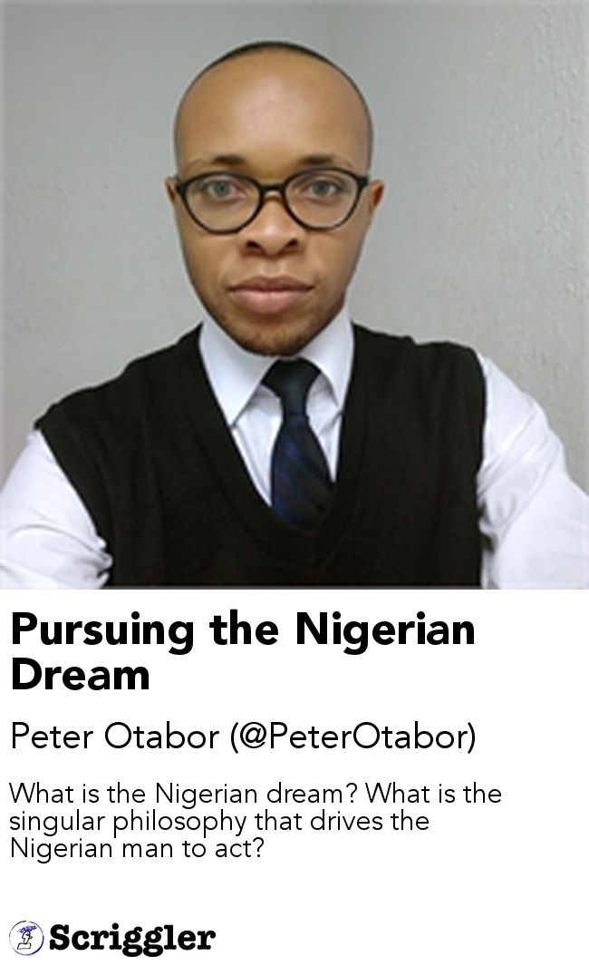 Pursuing the Nigerian Dream by Peter Otabor (@PeterOtabor) https://scriggler.com/detailPost/story/56495 What is the Nigerian dream? What is the singular philosophy that drives the Nigerian man to act?