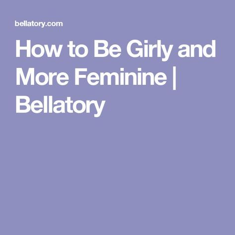 How to Be Girly and More Feminine | Bellatory