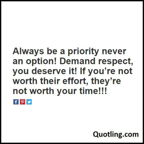 Always Be A Priority Never An Option! Demand Respect, You