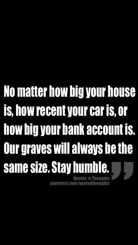 """No matter how big your house is, how recent your car is or how big your bank account is. Our graves will always be the same size. Stay humble."""