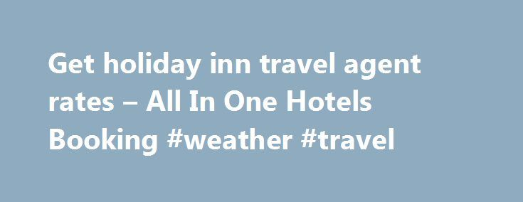 Get holiday inn travel agent rates – All In One Hotels Booking #weather #travel http://travel.nef2.com/get-holiday-inn-travel-agent-rates-all-in-one-hotels-booking-weather-travel/  #inn travel # holiday inn travel agent rates Bali Hotels Indonesia Great savings and real reviews mobile-friendly nbsp 0183 32 great discounts on bali hotels indonesia book now pay later for many hotels photos and real guest Bali Hotels Indonesia Great savings and real reviews News Update The Absolute Best Value…