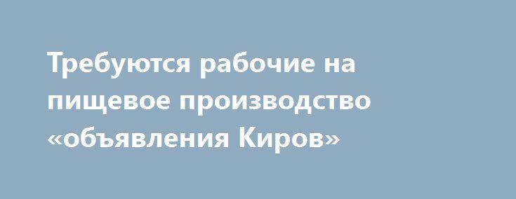 Требуются рабочие на пищевое производство «объявления Киров» http://www.pogruzimvse.ru/doska61/?adv_id=1243 Работа на крупном рыбоперерабатывающем предприятии в Санкт-Петербурге. Требуются мужчины и женщины без опыта работы, в процессе работы производится обучение. Работа вахтой – минимально 90 рабочих смен.    Вакансии: помощники операторов, соусоварщики, маринадчики, разнорабочие, фасовщицы, уборщицы. Обязательное прохождение медицинской комиссии в аккредитованном медицинском центре…