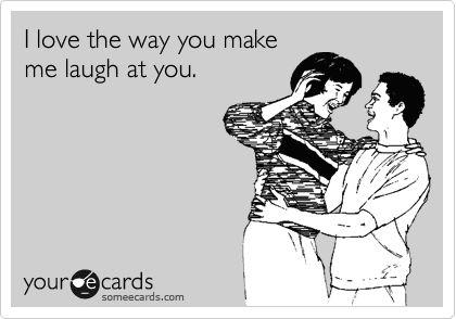 I love the way you make me laugh at you.