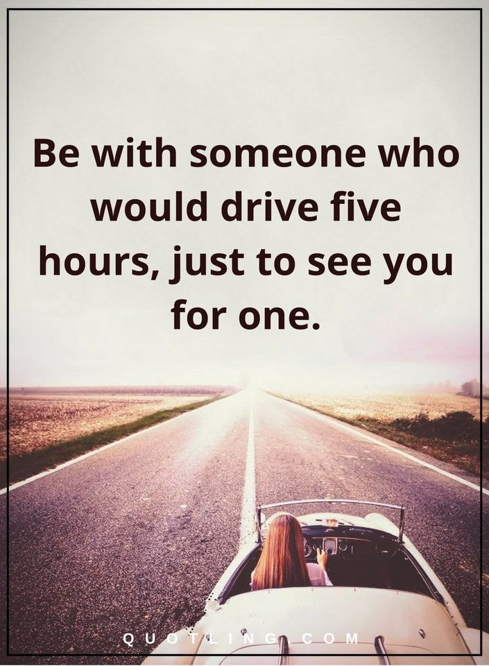 relationship quotes be with someone who would drive five hours, just to see you for one.