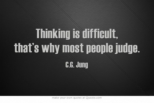 Thinking is difficult, that's why most people judge. ― C.G. Jung