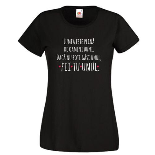 Tricou personalizat cu un mesaj inspirational: Lumea este plina de oameni buni. Daca nu poti gasi unul, fii tu unul.