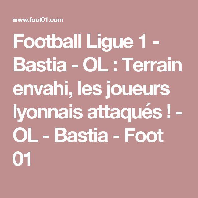 Football Ligue 1 - Bastia - OL : Terrain envahi, les joueurs lyonnais attaqués ! - OL - Bastia - Foot 01