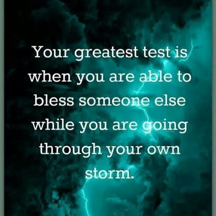 Your greatest test is when you are able to bless someone else while you are going thru your own storm.