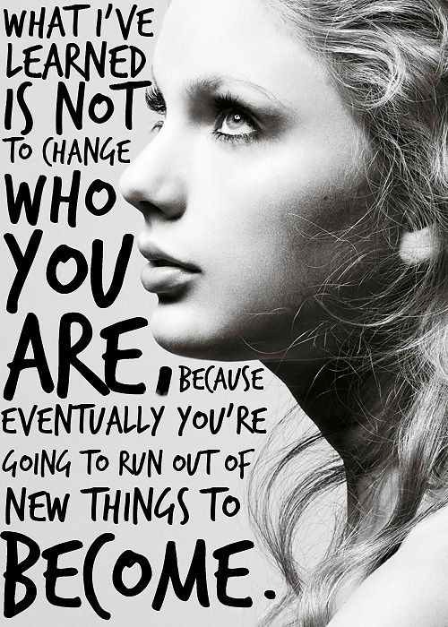 """""""What I've learned is not to change who you are, because eventually you're going to run out of new things to become.""""- Taylor Swift"""