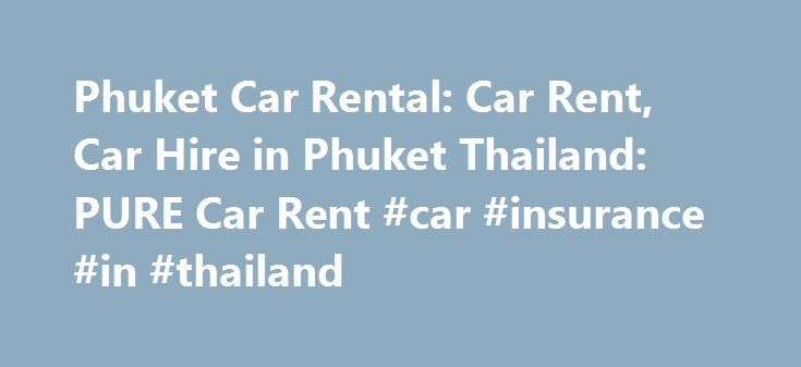 Phuket Car Rental: Car Rent, Car Hire in Phuket Thailand: PURE Car Rent #car #insurance #in #thailand http://mississippi.remmont.com/phuket-car-rental-car-rent-car-hire-in-phuket-thailand-pure-car-rent-car-insurance-in-thailand/  # Pure Car Rent – Car Rental in Phuket Thailand Pure Car Rent is a good family owned and reasonably priced car rental company of Phuket, Thailand. With our good range of well maintained and insured cars, you can enjoy your stay and explore Phuket the easy way. We…