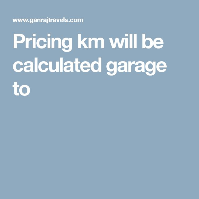 Pricing km will be calculated garage to