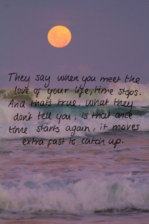 """Wow - so true!!!!   """"They say when you meet the love of your life, time stops. And that's true. What they don't tell you, is that once time starts again, it moves extra fast to catch up."""