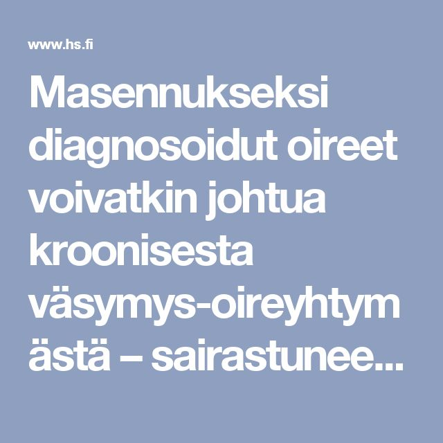 Masennukseksi diagnosoidut oireet voivatkin johtua kroonisesta väsymysoireyhtymästä – sairastuneet ovat usein ahkeria perfektionisteja, joiden vaivoja ei oteta todesta - Hyvinvointi - Helsingin Sanomat