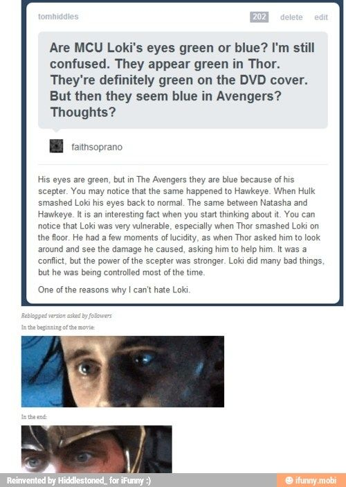 *crying* everyone refuses to understand this!!!!!!!! Someone help me! They don't understand he's the god of misunderstood pain! *literally crying*<<< I think his scepter was amplifying his worst desires. Obviously, everything was a grand plan to get the Asgardian throne, but my theory is it wouldn't have gotten so out of hand on Earth had his scepter not been in control.