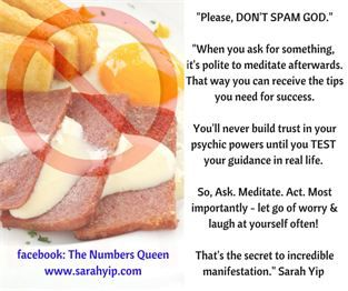 Don't Spam God. When you ask for something from Spirit it's polite to meditate afterwards. That way you can receive the tips you need for success.