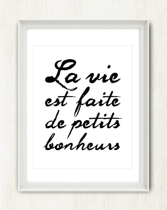 La Vie est Faite de Petits Bonheurs Life is made of the little moments/pleasures/ happinesses.